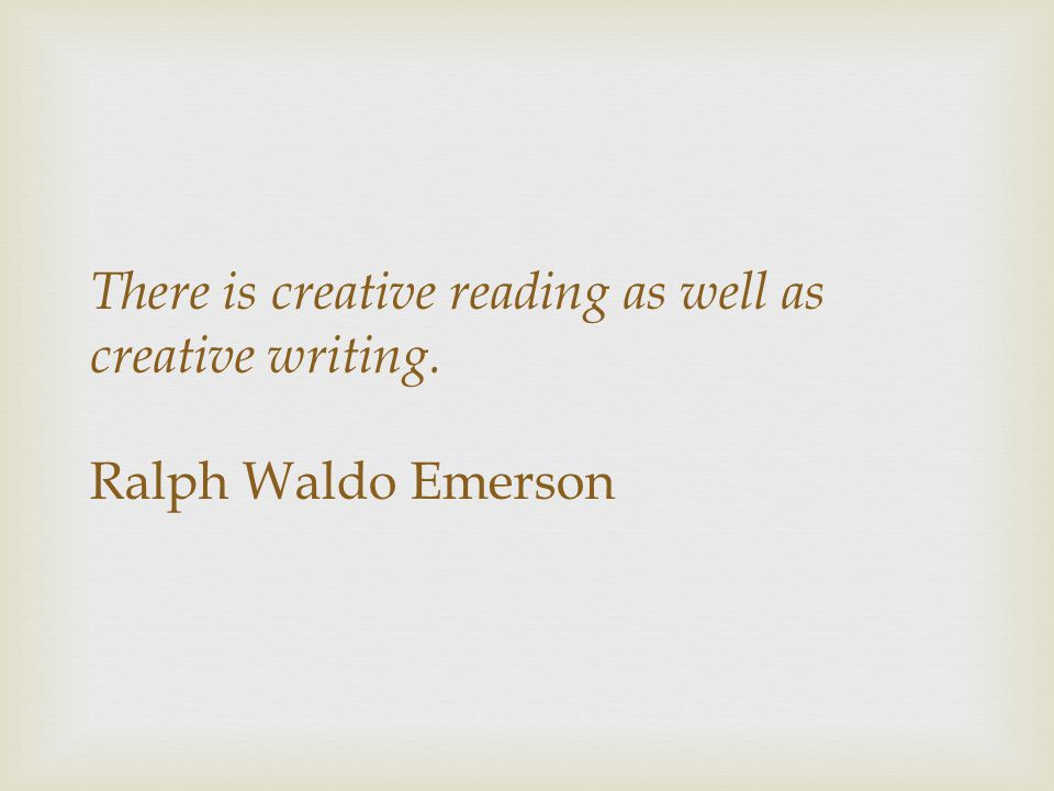 There is creative reading as well as creative writing.