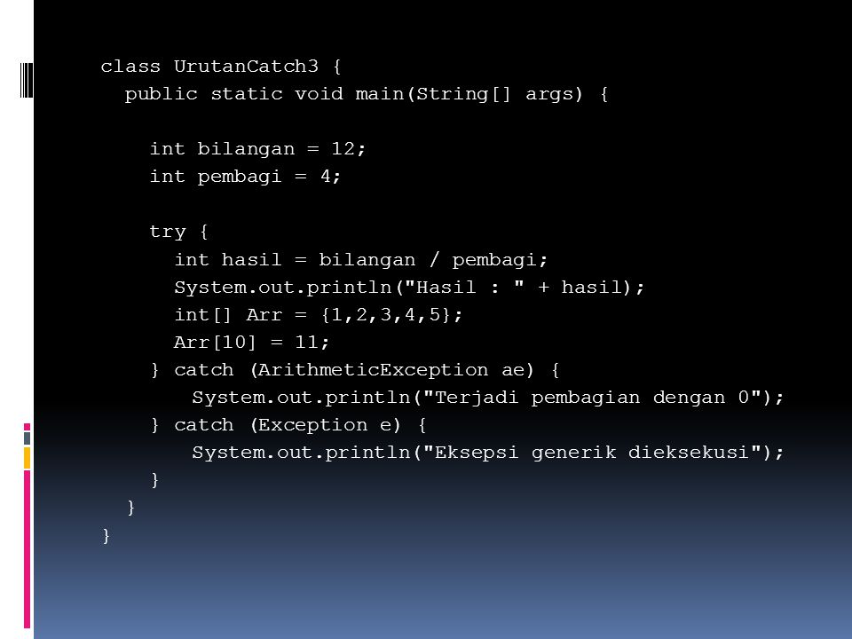 class UrutanCatch3 { public static void main(String[] args) { int bilangan = 12; int pembagi = 4; try { int hasil = bilangan / pembagi; System.out.println( Hasil : + hasil); int[] Arr = {1,2,3,4,5}; Arr[10] = 11; } catch (ArithmeticException ae) { System.out.println( Terjadi pembagian dengan 0 ); } catch (Exception e) { System.out.println( Eksepsi generik dieksekusi ); }
