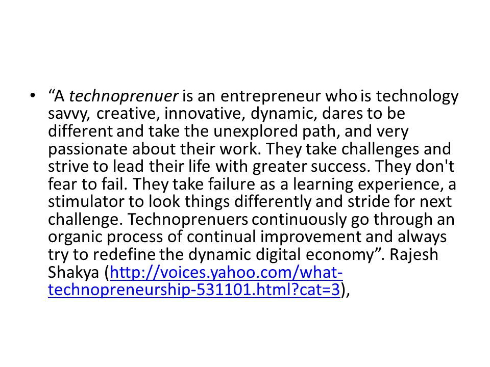A technoprenuer is an entrepreneur who is technology savvy, creative, innovative, dynamic, dares to be different and take the unexplored path, and very passionate about their work.
