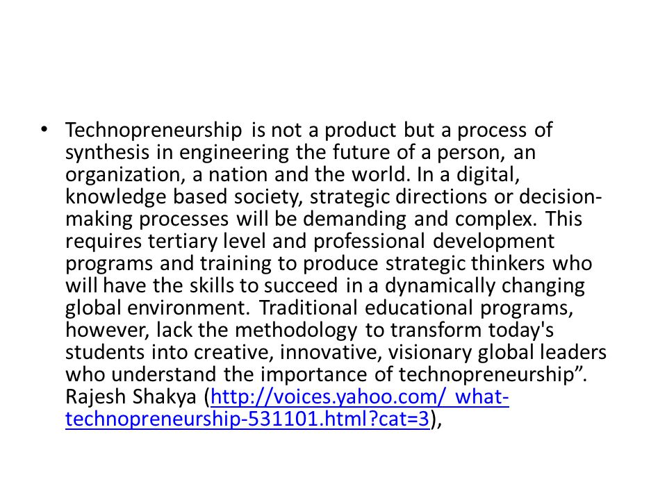 Technopreneurship is not a product but a process of synthesis in engineering the future of a person, an organization, a nation and the world.