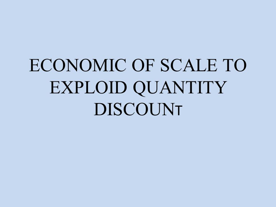 ECONOMIC OF SCALE TO EXPLOID QUANTITY DISCOUNT
