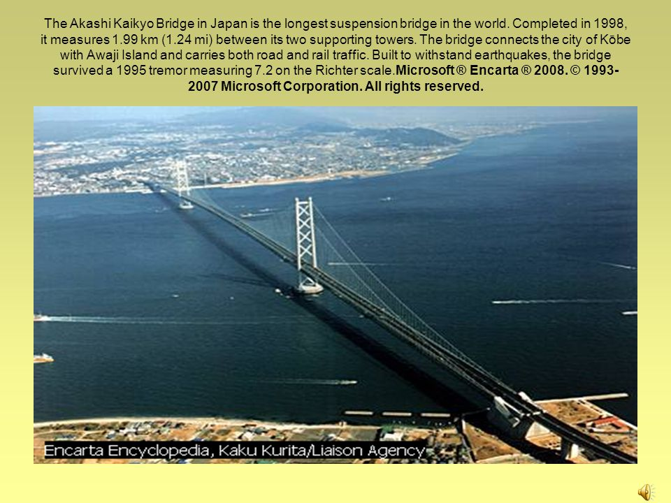 The Akashi Kaikyo Bridge in Japan is the longest suspension bridge in the world.