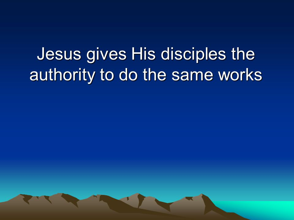 Jesus gives His disciples the authority to do the same works