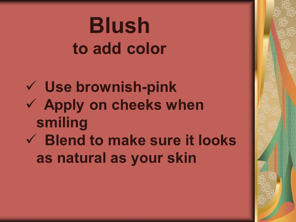 Blush to add color Use brownish-pink Apply on cheeks when smiling