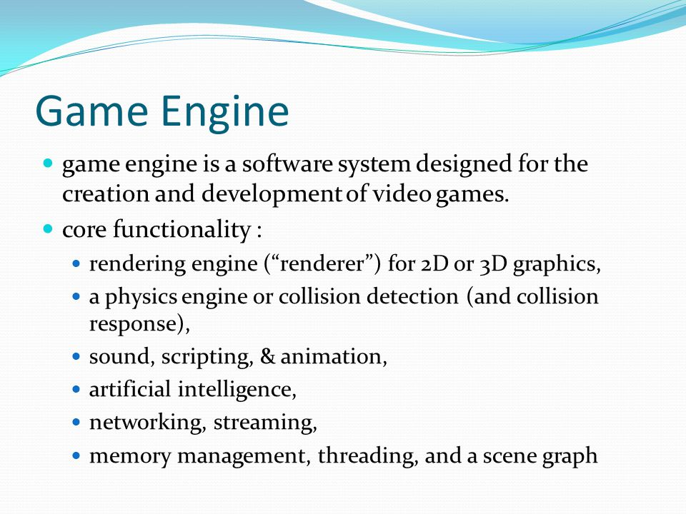 Game Engine game engine is a software system designed for the creation and development of video games.