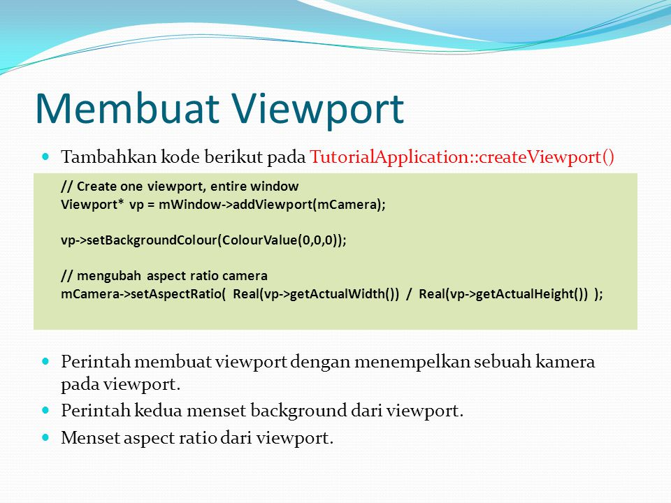Membuat Viewport Tambahkan kode berikut pada TutorialApplication::createViewport() // Create one viewport, entire window.