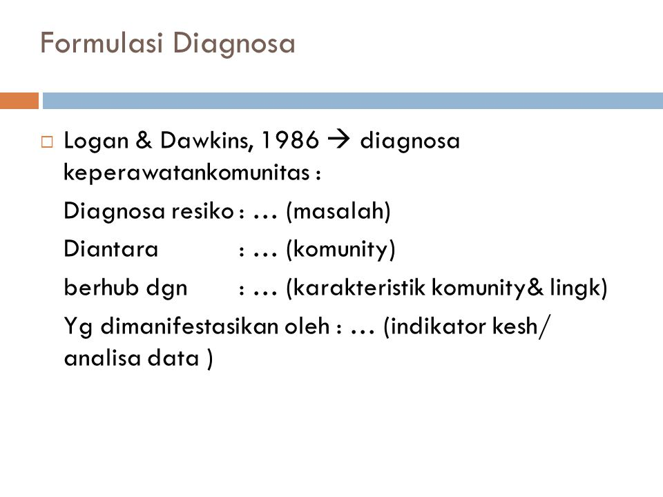Formulasi Diagnosa Logan & Dawkins, 1986  diagnosa keperawatankomunitas : Diagnosa resiko : … (masalah)