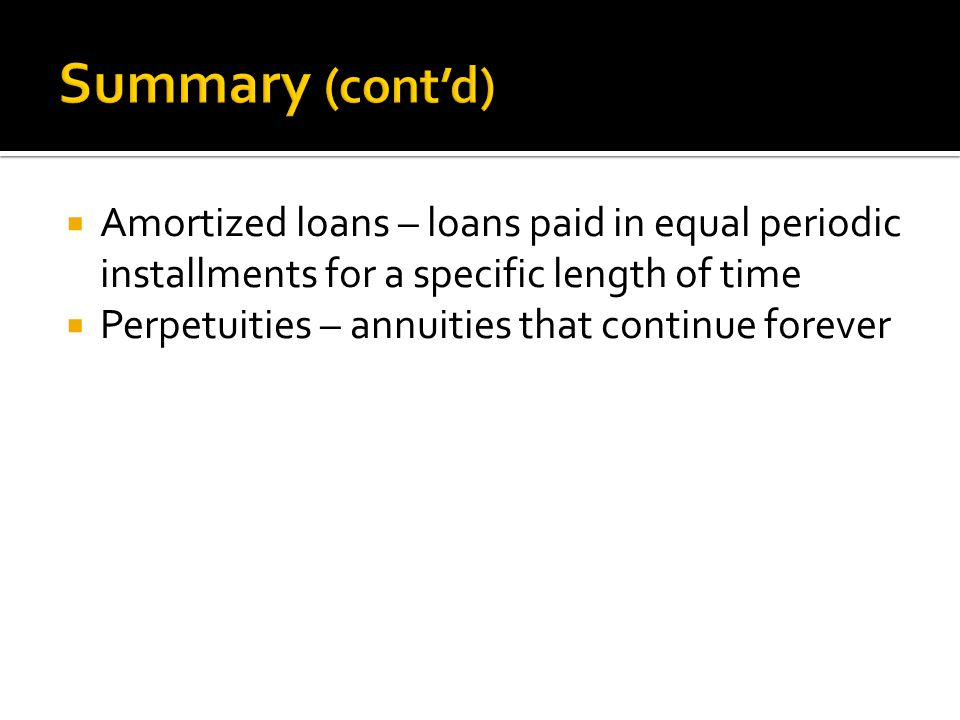 Summary (cont'd) Amortized loans – loans paid in equal periodic installments for a specific length of time.