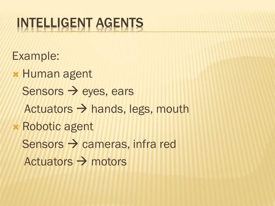 INTELLIGENT AGENTS Example: Human agent Sensors  eyes, ears