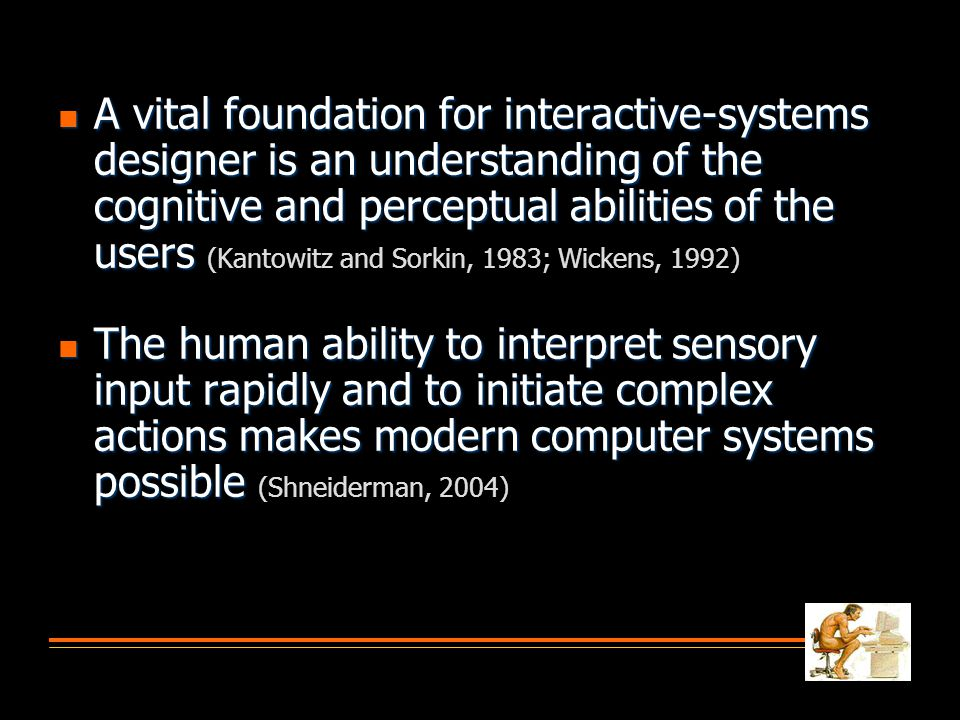 A vital foundation for interactive-systems designer is an understanding of the cognitive and perceptual abilities of the users (Kantowitz and Sorkin, 1983; Wickens, 1992)