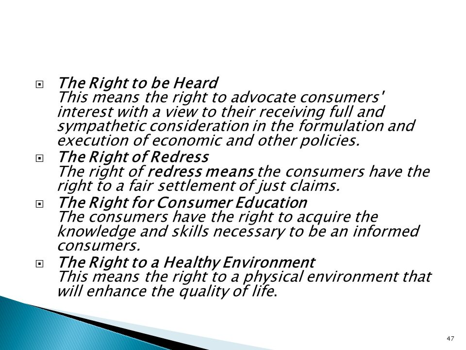 The Right to be Heard This means the right to advocate consumers interest with a view to their receiving full and sympathetic consideration in the formulation and execution of economic and other policies.