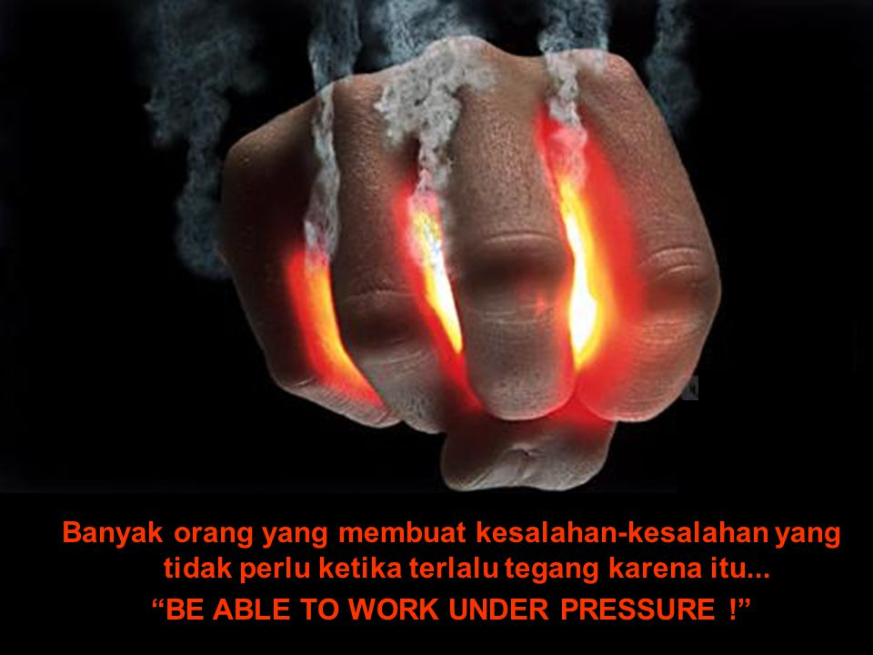 BE ABLE TO WORK UNDER PRESSURE !