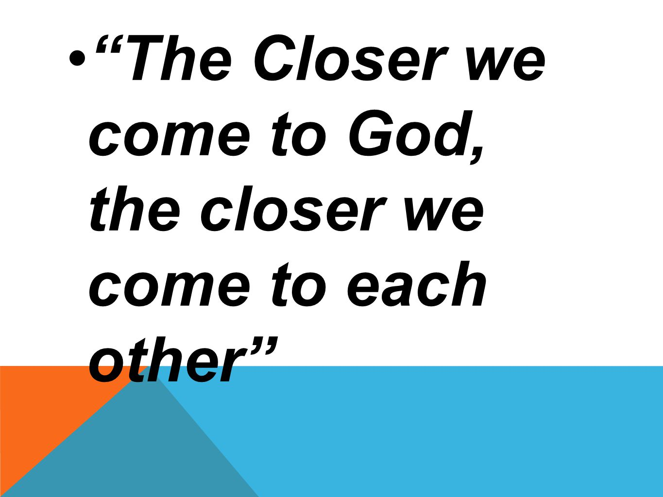 The Closer we come to God, the closer we come to each other