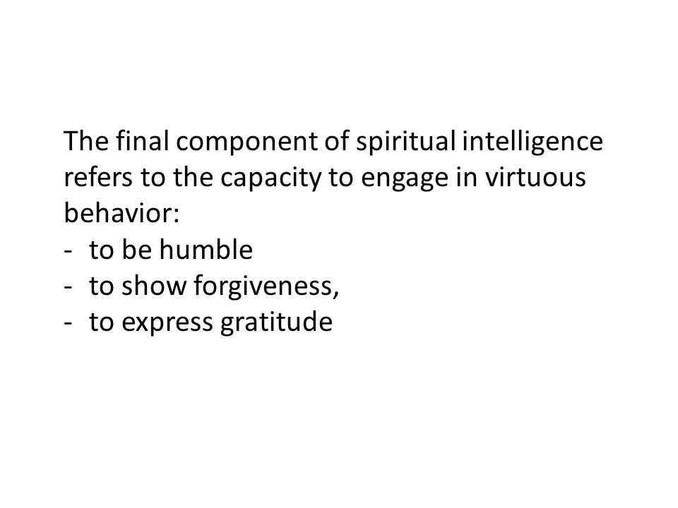 The final component of spiritual intelligence refers to the capacity to engage in virtuous behavior: