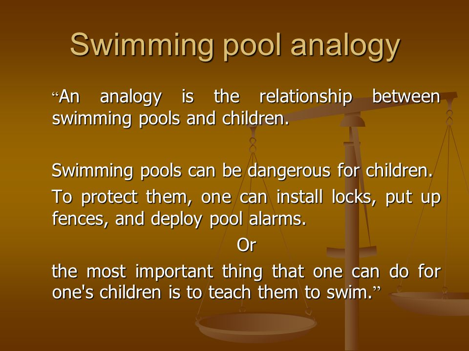 Swimming pool analogy Swimming pools can be dangerous for children.