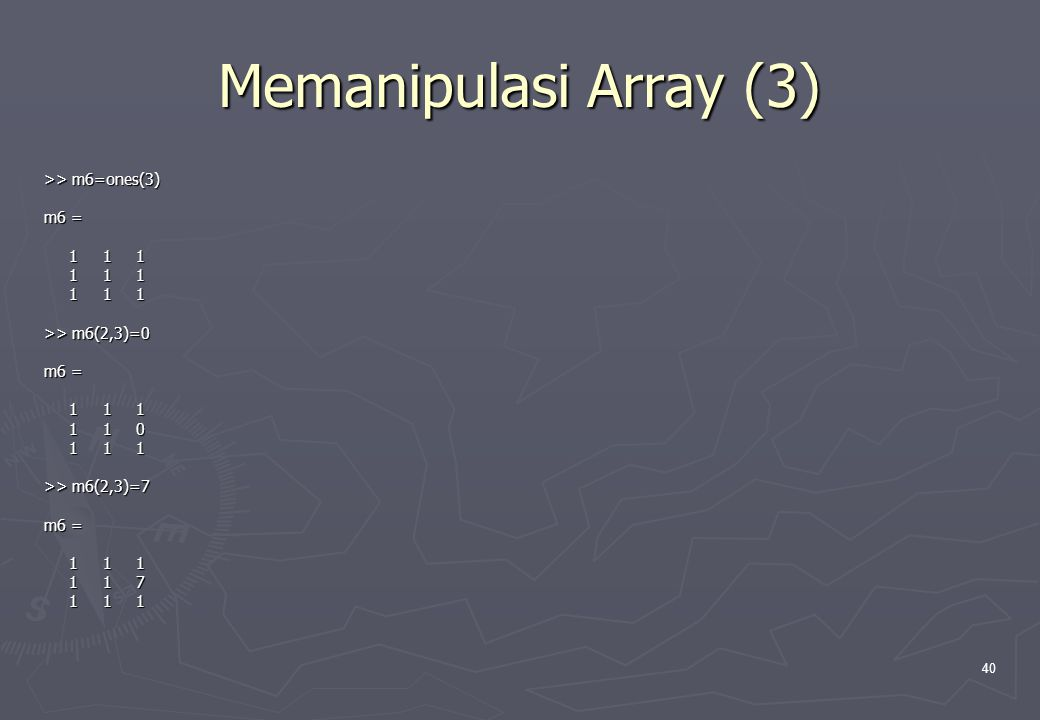 Memanipulasi Array (3) >> m6=ones(3) m6 = 1 1 1