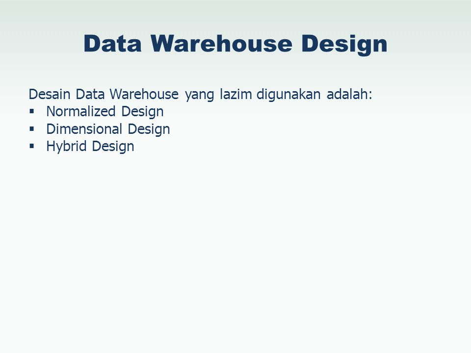 Data Warehouse Design Desain Data Warehouse yang lazim digunakan adalah: Normalized Design. Dimensional Design.