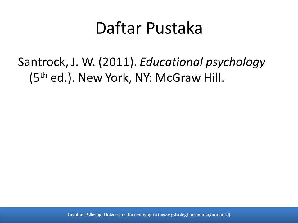 Daftar Pustaka Santrock, J. W. (2011). Educational psychology (5th ed.). New York, NY: McGraw Hill.