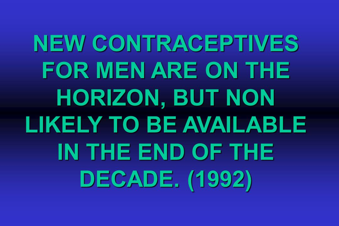 NEW CONTRACEPTIVES FOR MEN ARE ON THE HORIZON, BUT NON LIKELY TO BE AVAILABLE IN THE END OF THE DECADE.