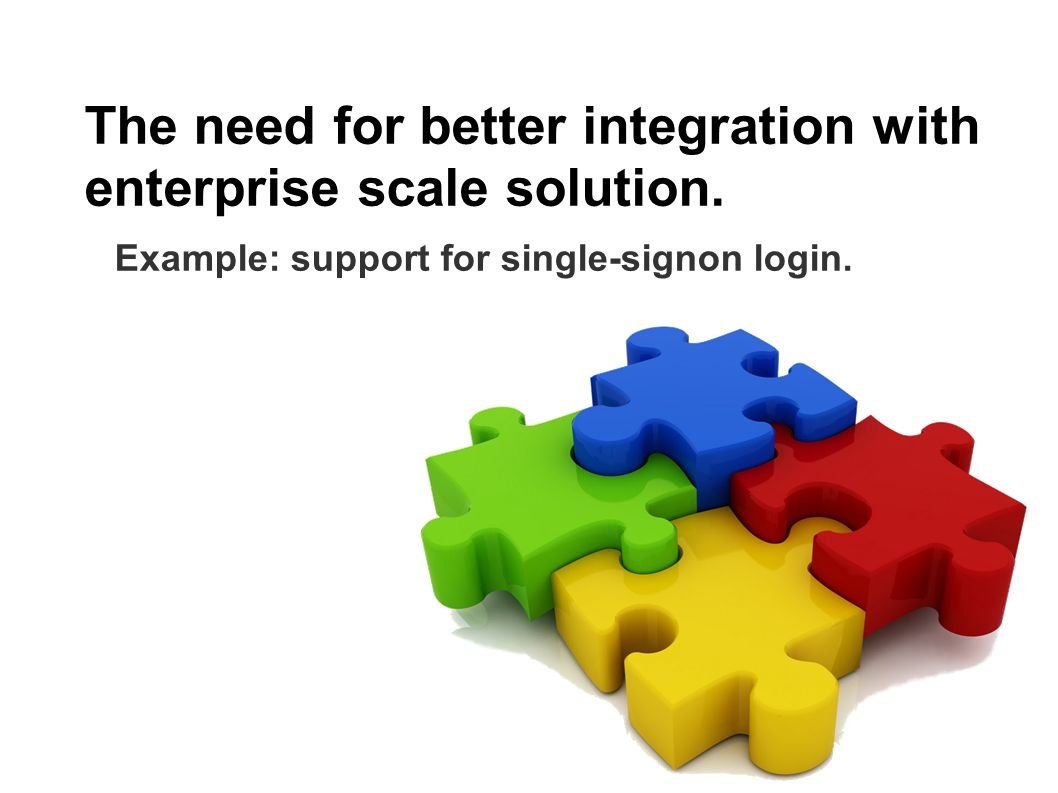The need for better integration with enterprise scale solution.