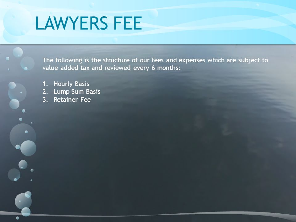 LAWYERS FEE The following is the structure of our fees and expenses which are subject to value added tax and reviewed every 6 months:
