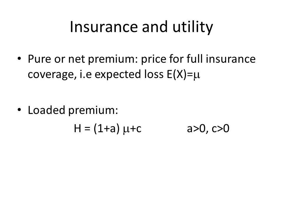 Insurance and utility Pure or net premium: price for full insurance coverage, i.e expected loss E(X)=