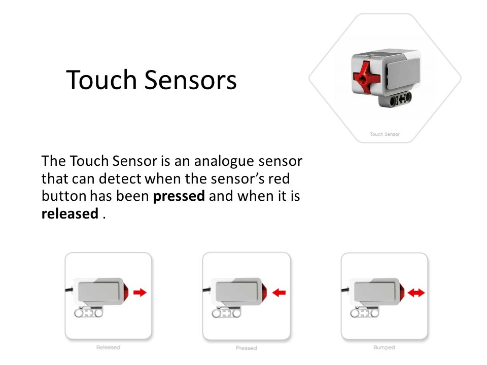 Touch Sensors The Touch Sensor is an analogue sensor that can detect when the sensor's red button has been pressed and when it is released .