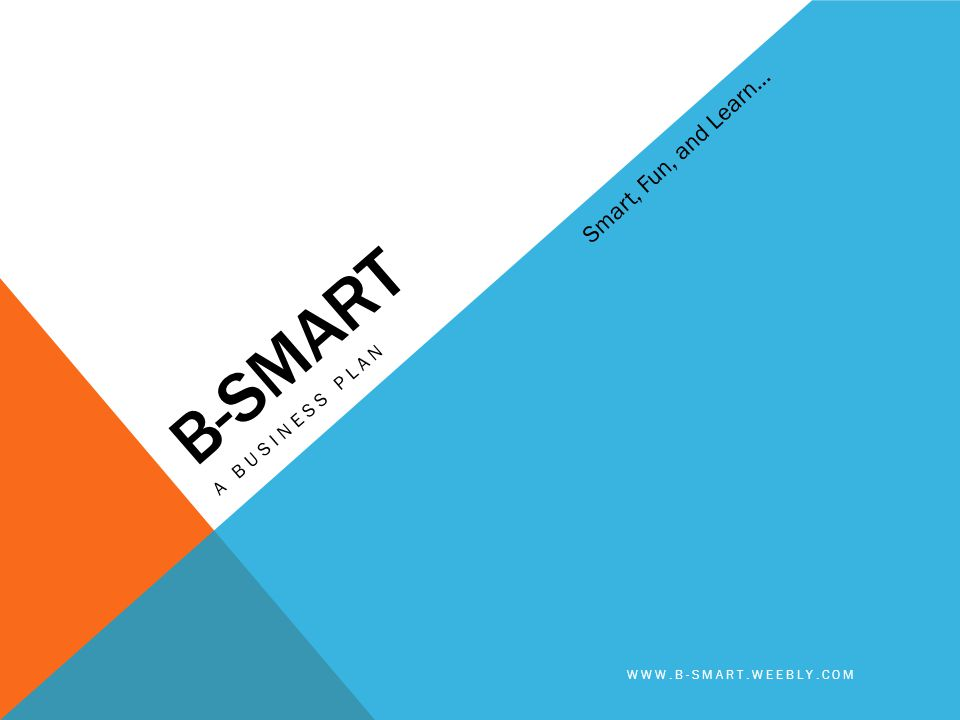Smart, Fun, and Learn… B-SMART A Business plan www.b-smart.weebly.com