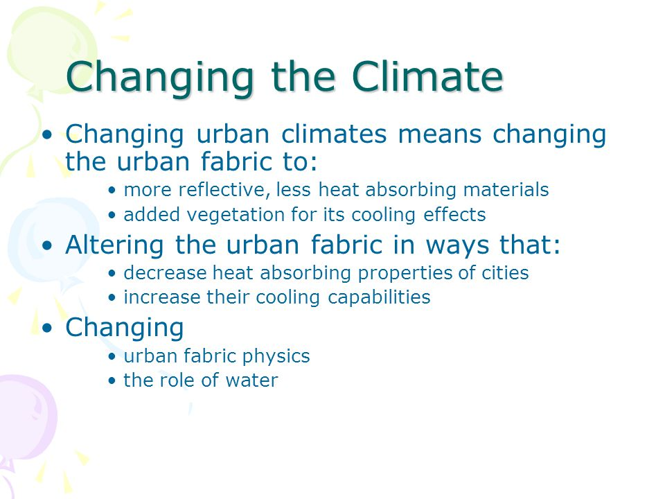 Changing the Climate Changing urban climates means changing the urban fabric to: more reflective, less heat absorbing materials.