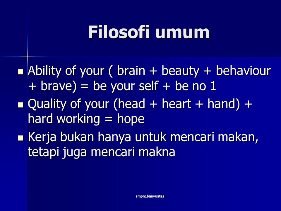 Filosofi umum Ability of your ( brain + beauty + behaviour + brave) = be your self + be no 1.