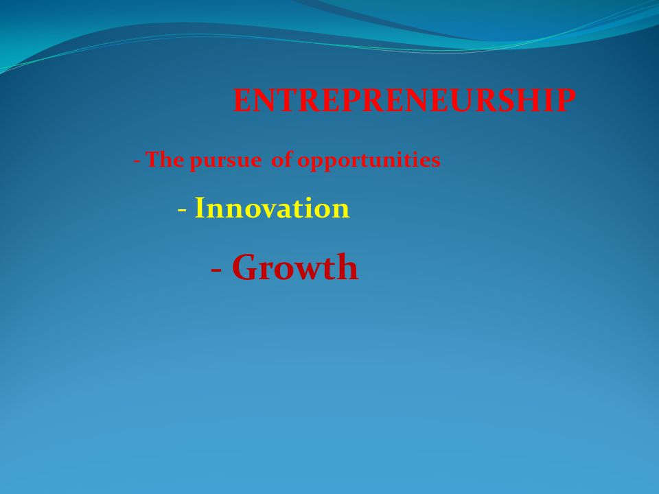 ENTREPRENEURSHIP - The pursue of opportunities - Innovation - Growth