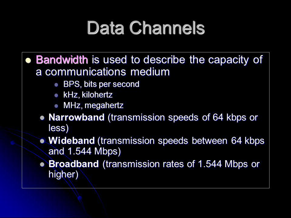 Data Channels Bandwidth is used to describe the capacity of a communications medium. BPS, bits per second.