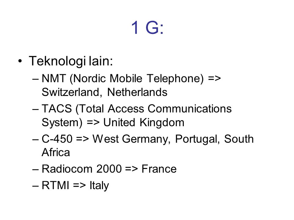 1 G: Teknologi lain: NMT (Nordic Mobile Telephone) => Switzerland, Netherlands. TACS (Total Access Communications System) => United Kingdom.