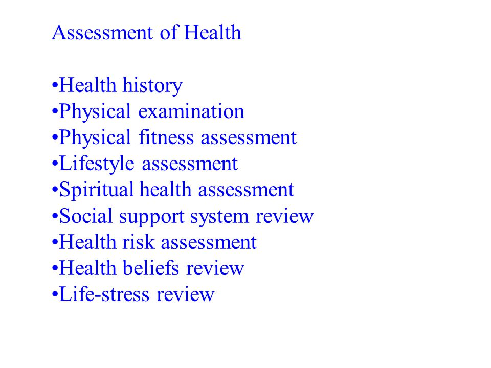 Assessment of Health •Health history. •Physical examination. •Physical fitness assessment. •Lifestyle assessment.