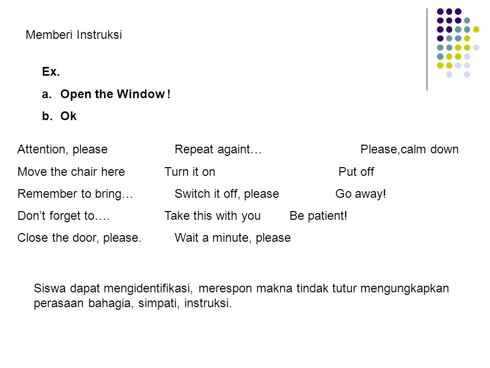 Memberi Instruksi Ex. Open the Window ! Ok. Attention, please Repeat againt… Please,calm down.