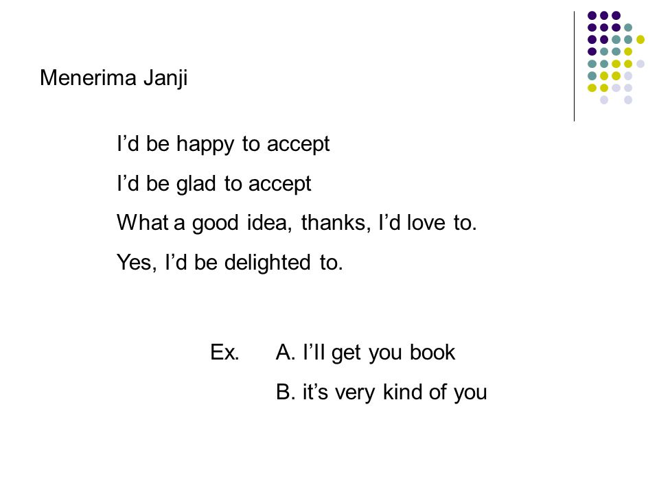 Menerima Janji I'd be happy to accept. I'd be glad to accept. What a good idea, thanks, I'd love to.