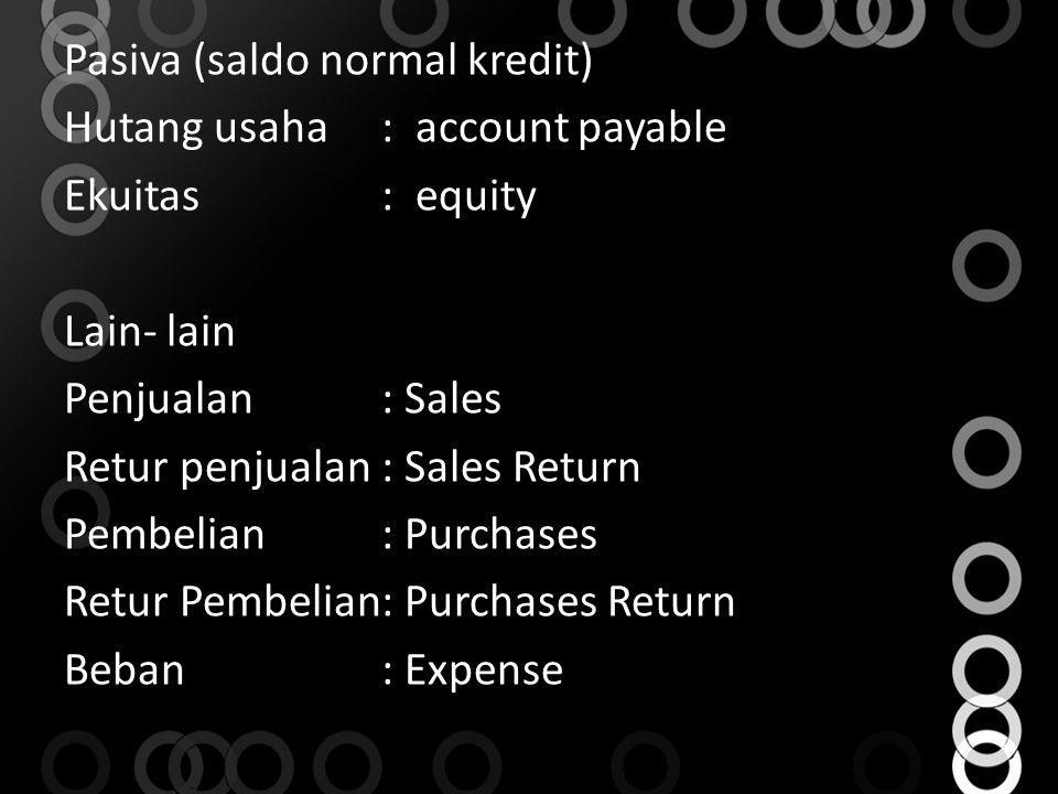 Pasiva (saldo normal kredit) Hutang usaha : account payable Ekuitas : equity Lain- lain Penjualan : Sales Retur penjualan : Sales Return Pembelian : Purchases Retur Pembelian : Purchases Return Beban : Expense