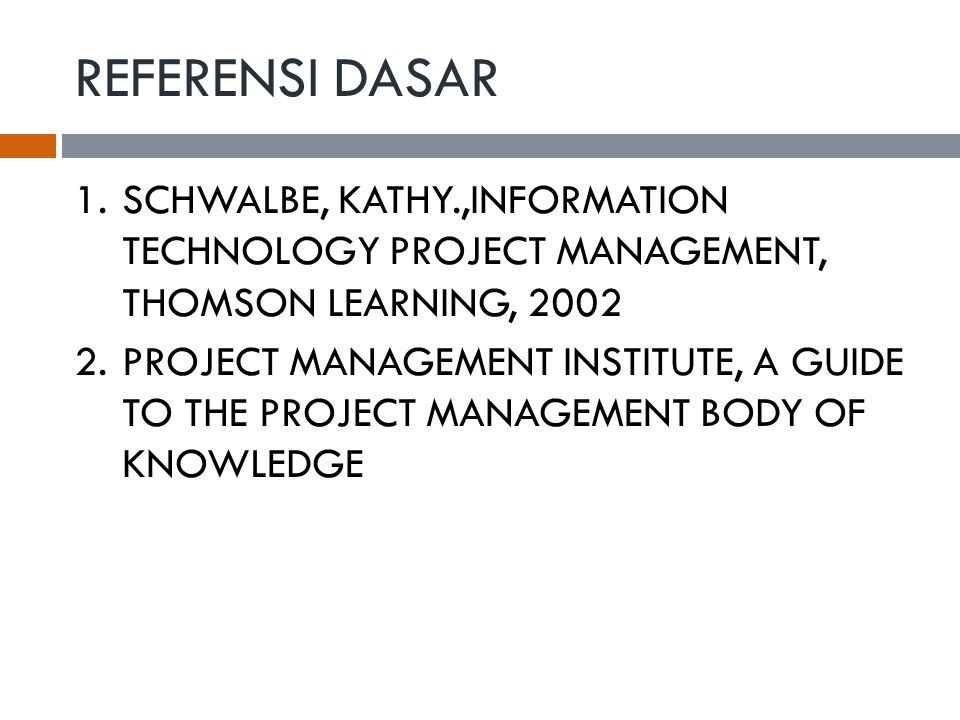 REFERENSI DASAR SCHWALBE, KATHY.,INFORMATION TECHNOLOGY PROJECT MANAGEMENT, THOMSON LEARNING, 2002.