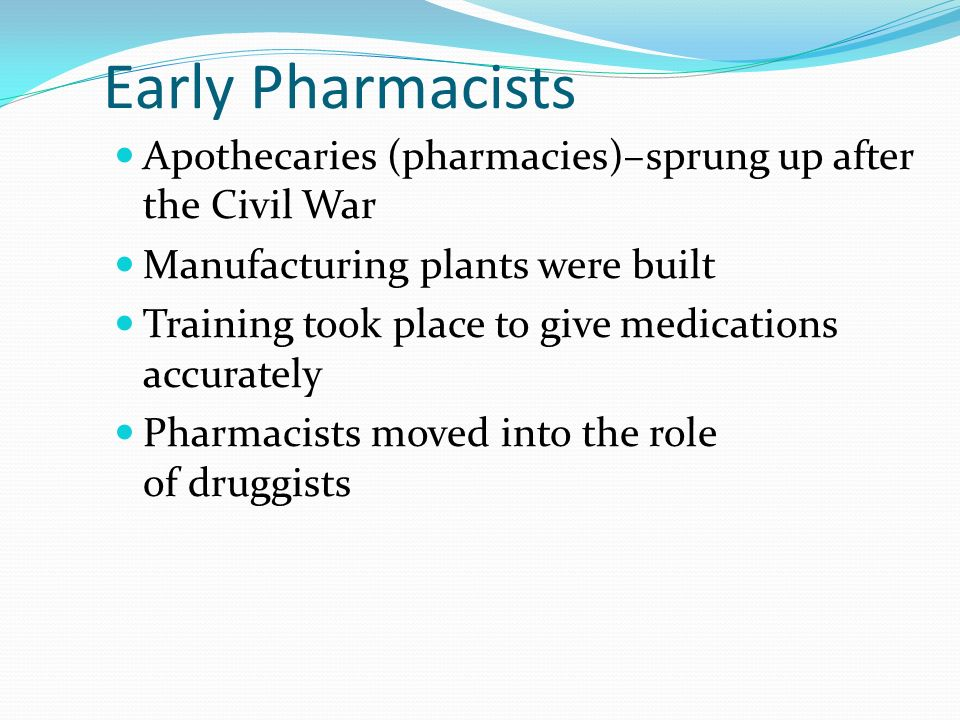 Early Pharmacists Apothecaries (pharmacies)–sprung up after the Civil War. Manufacturing plants were built.