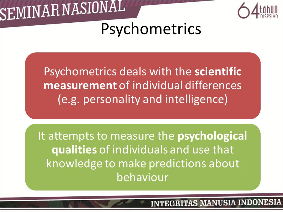 Psychometrics Psychometrics deals with the scientific measurement of individual differences (e.g. personality and intelligence)
