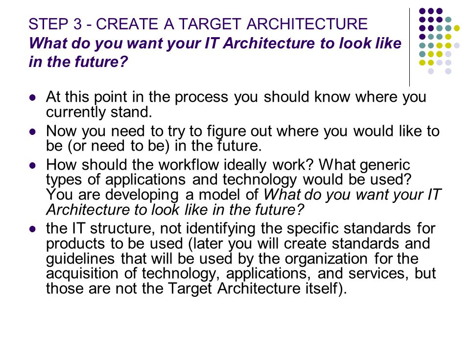 STEP 3 - CREATE A TARGET ARCHITECTURE What do you want your IT Architecture to look like in the future