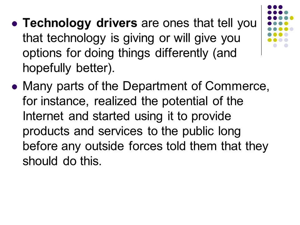 Technology drivers are ones that tell you that technology is giving or will give you options for doing things differently (and hopefully better).