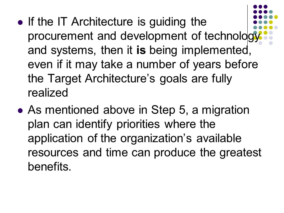 If the IT Architecture is guiding the procurement and development of technology and systems, then it is being implemented, even if it may take a number of years before the Target Architecture's goals are fully realized