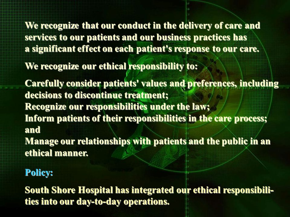 We recognize that our conduct in the delivery of care and services to our patients and our business practices has a significant effect on each patient s response to our care.