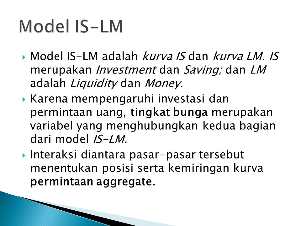 Model IS-LM Model IS-LM adalah kurva IS dan kurva LM. IS merupakan Investment dan Saving; dan LM adalah Liquidity dan Money.