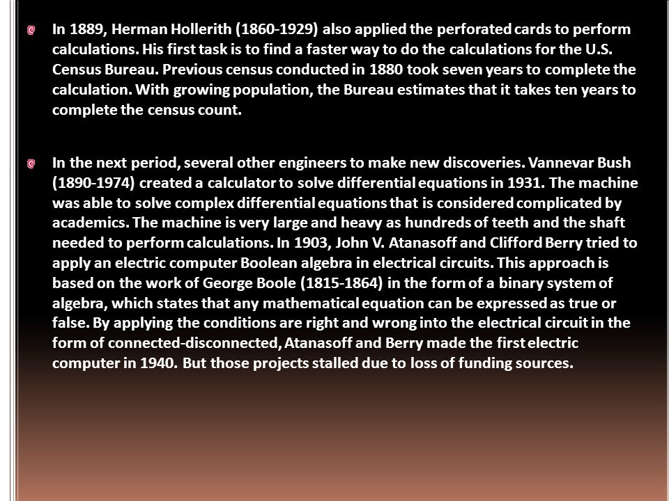 In 1889, Herman Hollerith (1860-1929) also applied the perforated cards to perform calculations. His first task is to find a faster way to do the calculations for the U.S. Census Bureau. Previous census conducted in 1880 took seven years to complete the calculation. With growing population, the Bureau estimates that it takes ten years to complete the census count.