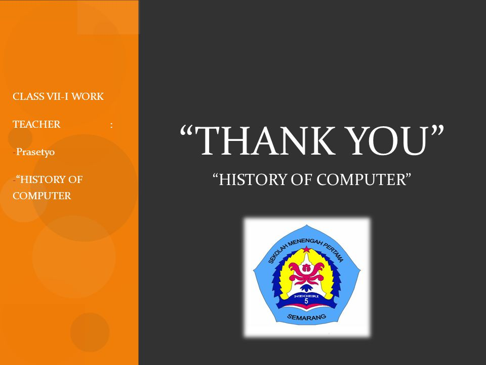 THANK YOU HISTORY OF COMPUTER CLASS VII-I WORK TEACHER : Prasetyo