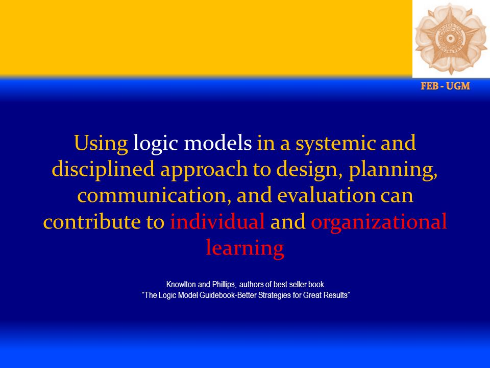 Using logic models in a systemic and disciplined approach to design, planning, communication, and evaluation can contribute to individual and organizational learning