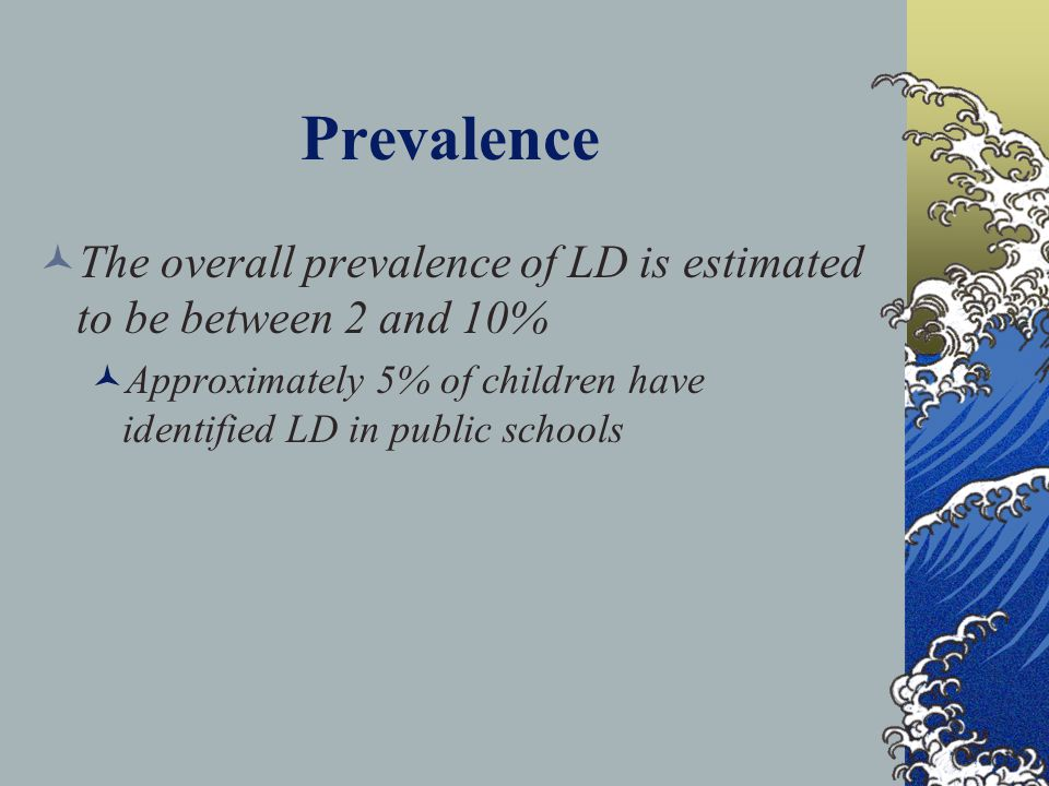 Prevalence The overall prevalence of LD is estimated to be between 2 and 10% Approximately 5% of children have identified LD in public schools.
