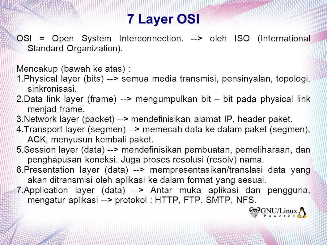 7 Layer OSI OSI = Open System Interconnection. --> oleh ISO (International Standard Organization). Mencakup (bawah ke atas) :